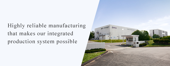 Highly reliable manufacturing that makes our integrated production system possible